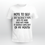 Note To Self Just Because It Pops Into My Head Does Not Mean It Should Come Out Of My Mouth Shirt