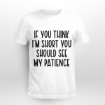 If You Think I'm Short You Should See My Patience Funny Shirt