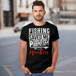 Fishing Saved Me From Being A Pornstar Now I'm Just A Hooker Shirt