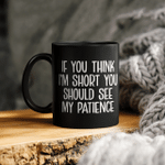 If You Think I'm Short You Should See My Patience Mug Funny Quotes