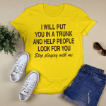 I Will Put You In A Trunk And Help People Look For You Stop Playing With Me Shirt Funny Quotes Tee Shirts