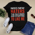 Need New Haters The Old Ones Are Starting To Like Me Funny Graphic Shirts