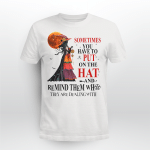 Halloween Witch Shirt Sometimes You Have To Put On The Hat And Remind Them Who They Are Dealing With Shirt