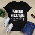 Raising Husband Is Exhausting Funny Quote Shirt