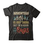 Adventure Is Out There But Then Again So Are Bugs Climb Mountain - T-Shirt & Hoodie