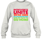 Introverts Unite We're Here We Uncomfortable And We Want To Go Home Sweatshirt