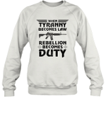 When Tyranny Becomes Law Rebellion Becomes Duty Sweatshirt