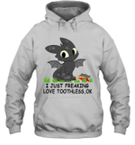 I Just Freaking Love Toothless Ok Gift For Cartoon Dragon Toothless Lover Hoodie