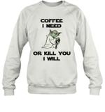 Coffee I Need Or Kill You I Will Funny Yoda Coffee Lover Quote Sweatshirt