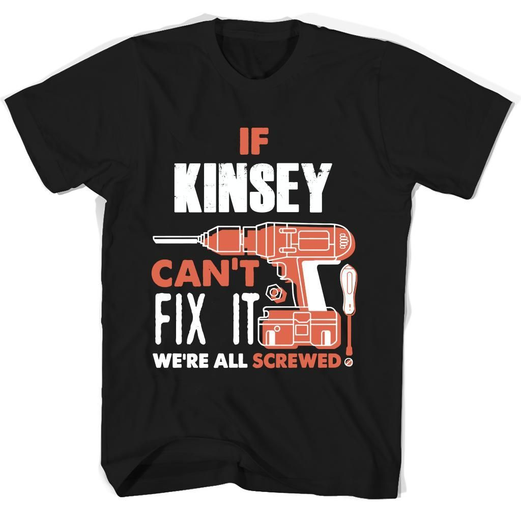 If Kinsey Can't Fix It We're All Screwed T Shirts