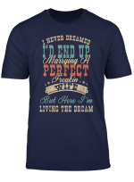 I Never Dreamed I D End Up Marrying A Perfect Freakin Wife T Shirt