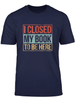 Funny I Closed My Book To Be Here Tshirt