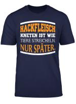 Hackfleisch Kneten Ist Wie Tiere Streicheln Nur Spater T Shirt