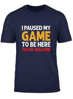 I Paused My Game To Be Here T Shirt Funny Shirt For Gamers