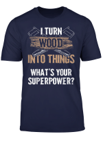 Woodworker Gift I Turn Wood Into Things Superpower T Shirt