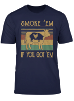Smoke Em If You Got Em Bbq Grilling Smoking T Shirt