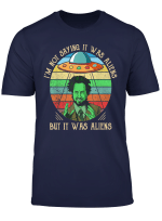 I M Not Saying It Was Aliens Tshirt