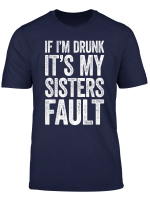 If I M Drunk It S My Sister S Fault T Shirt Drinking Gift T Shirt