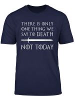 There Is Only One Thing We Say To Death Not Today T Shirt