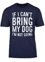 If I Can T Bring My Dog I M Not Going T Shirt Pet Lover Gift