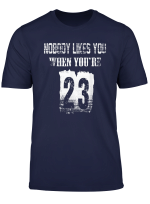 Nobody Likes You When You Re 23 Tshirt