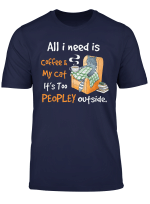 All I Need Is Coffee And My Cat It S Too Peopley Outside T Shirt