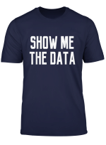 Show Me The Data T Shirt Funny Scientist Quote Phd Nerd