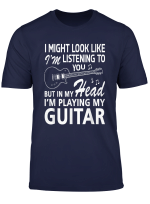 I Might Look Like I M Listening To You Guitar Lover T Shirt