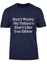 Funny Don T Worry My Tattoo S Don T Like You Either Tee