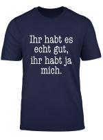 Ihr Habt Es Gut Ihr Habt Ja Mich T Shirt Witziger Spruch