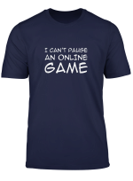 Funny Gamer Gift For Nerds Geek I Can T Pause An Online Game T Shirt