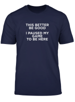 This Better Be Good I Paused My Game To Be Here Shirt Came T Shirt