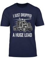 I Just Dropped A Load Truck Driver Funny Haul Gift T Shirt