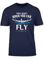 Why Run When You Can Fly T Shirt Funny Swim Swimming Gift T Shirt