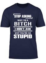 Stop Asking Why I M A Bitch T Shirt Stupid Assholes