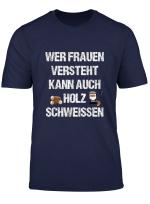Wer Frauen Versteht Kann Auch Holz Schweissen Fun Spruch T Shirt