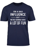 I M A Bad Influence But We Re Gonna Have A Lot Of Fun Saying T Shirt