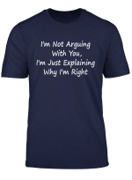 I M Not Arguing With You I M Just Explaining Why I M Right T Shirt
