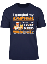 I Googled My Symptoms S Turned Out I Just Need T Shirt