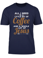Funny All I Need Is A Little Coffee And A Lot Of Jesus T Shirt