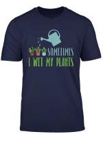 Sometimes I Wet My Plants Gardening Garden Lovers Gift T Shirt
