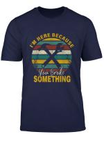 I M Here Because You Broke Something Funny Handyman Gift T Shirt