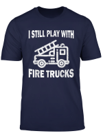 I Still Play With Fire Trucks T Shirt