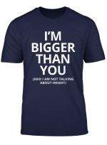 Mens I M Bigger Than You Funny Adult Gift For Guy With Big Dick T Shirt