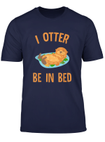 Cute I Otter Be In Bed T Shirt Funny Pajamas Animal Zoo Gift