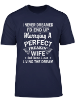 I Never Dreamed I D End Up Marrying A Perfect Wife T Shirt