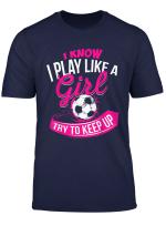 I Know I Play Like A Girl Soccer T Shirt