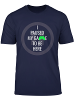 I Paused My Game To Be Here Funny Gift T Shirt