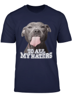 To All My Haters Pitbull Dog T Shirt