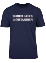 Nobody Cares Work Harder Gift T Shirt